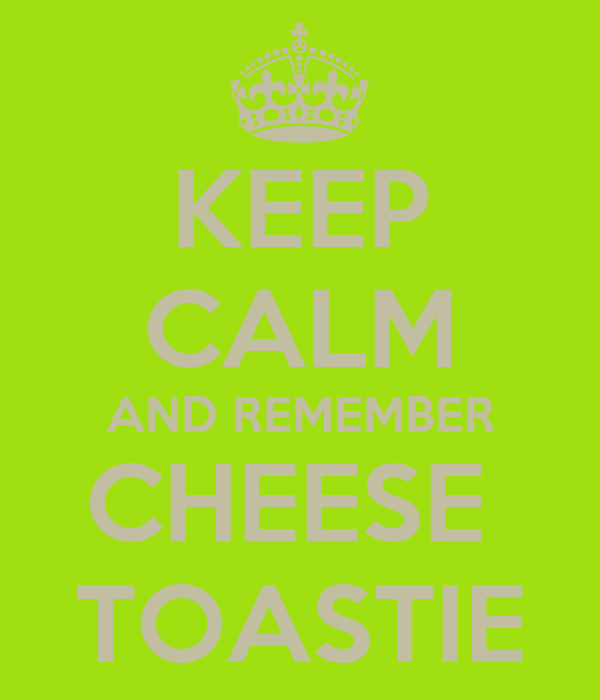 KEEP CALM AND REMEMBER CHEESE  TOASTIE