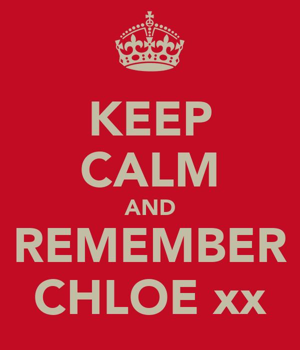 KEEP CALM AND REMEMBER CHLOE xx