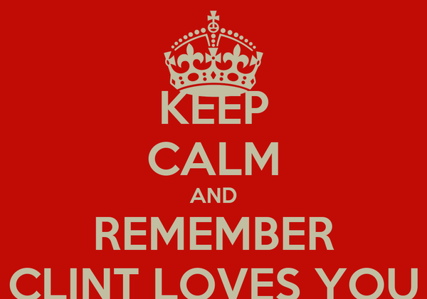 KEEP CALM AND REMEMBER CLINT LOVES YOU