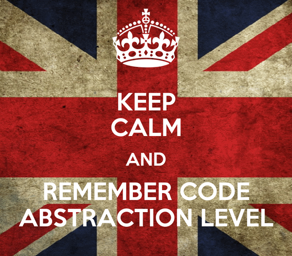 KEEP CALM AND REMEMBER CODE ABSTRACTION LEVEL