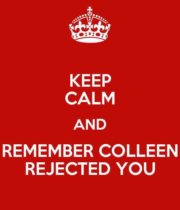 KEEP CALM AND REMEMBER COLLEEN REJECTED YOU
