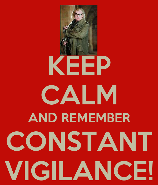 KEEP CALM AND REMEMBER CONSTANT VIGILANCE!