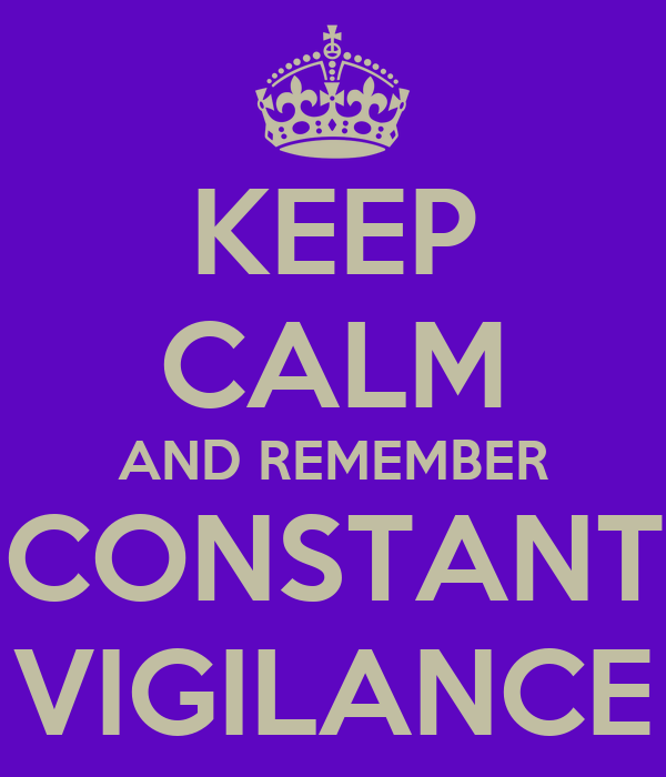 KEEP CALM AND REMEMBER CONSTANT VIGILANCE