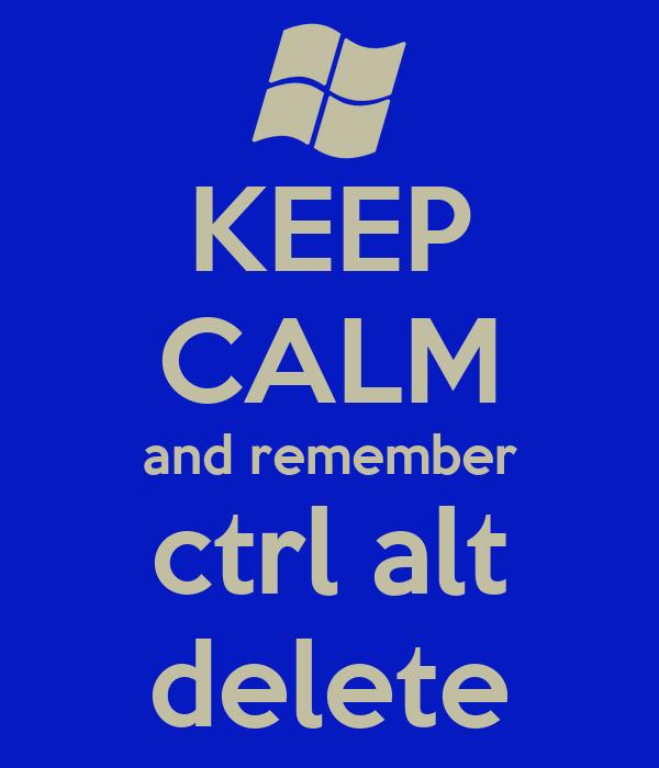 KEEP CALM and remember ctrl alt delete