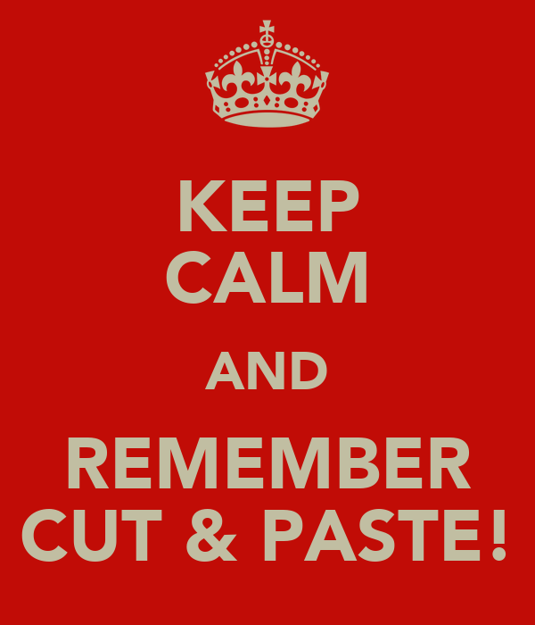 KEEP CALM AND REMEMBER CUT & PASTE!