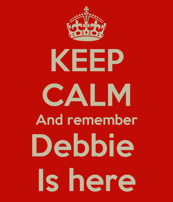KEEP CALM And remember Debbie  Is here