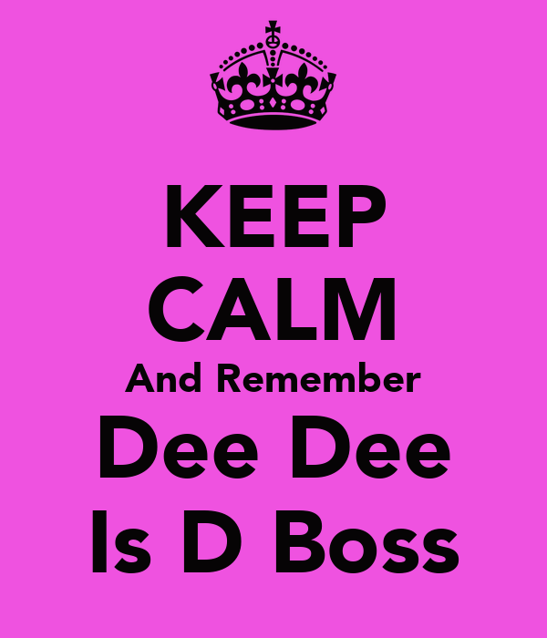 KEEP CALM And Remember Dee Dee Is D Boss