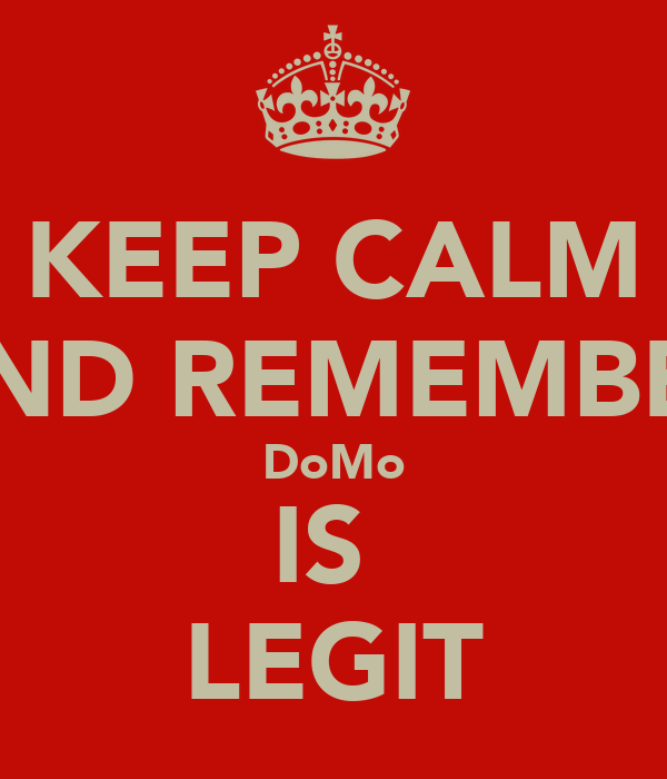 KEEP CALM AND REMEMBER DoMo IS  LEGIT