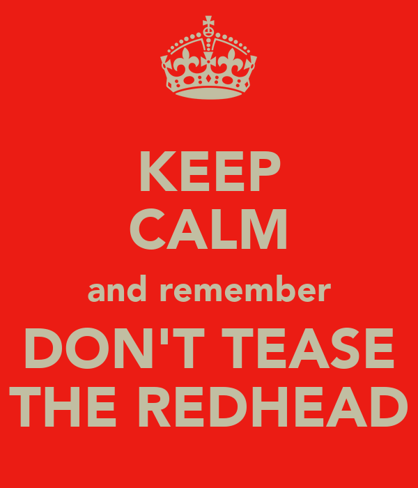 KEEP CALM and remember DON'T TEASE THE REDHEAD