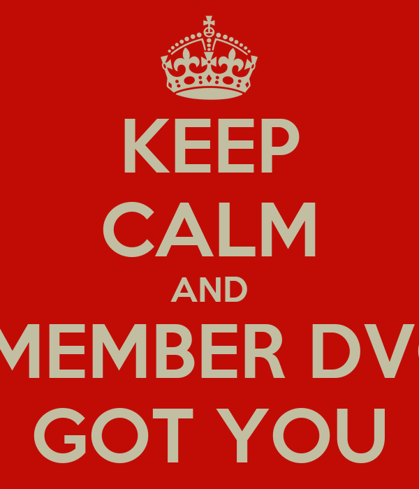 KEEP CALM AND REMEMBER DVG'S GOT YOU