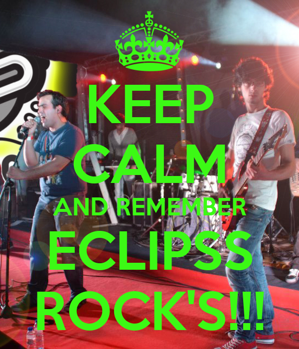 KEEP CALM AND REMEMBER ECLIPSS ROCK'S!!!