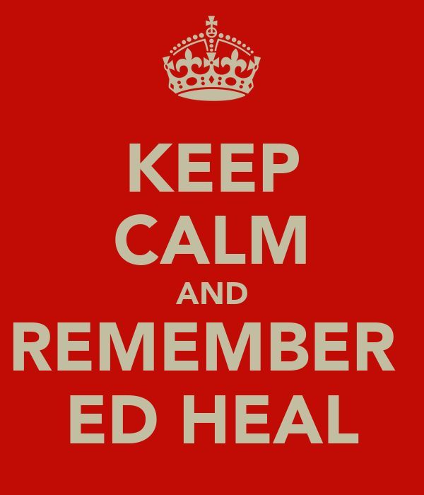 KEEP CALM AND REMEMBER  ED HEAL