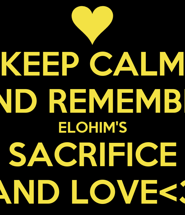 KEEP CALM AND REMEMBER ELOHIM'S SACRIFICE AND LOVE<3