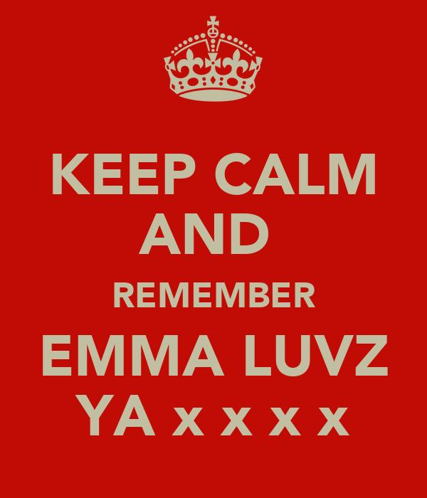 KEEP CALM AND  REMEMBER EMMA LUVZ YA x x x x