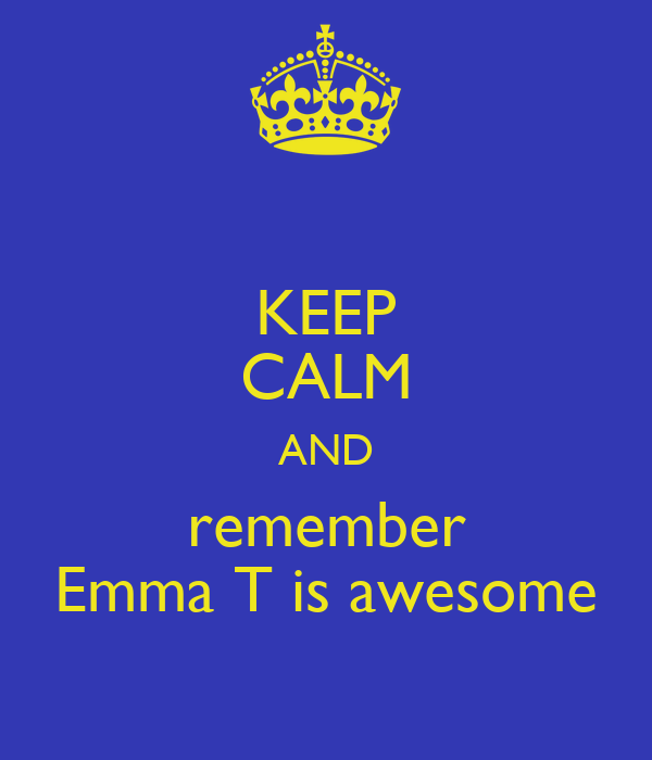 KEEP CALM AND remember Emma T is awesome
