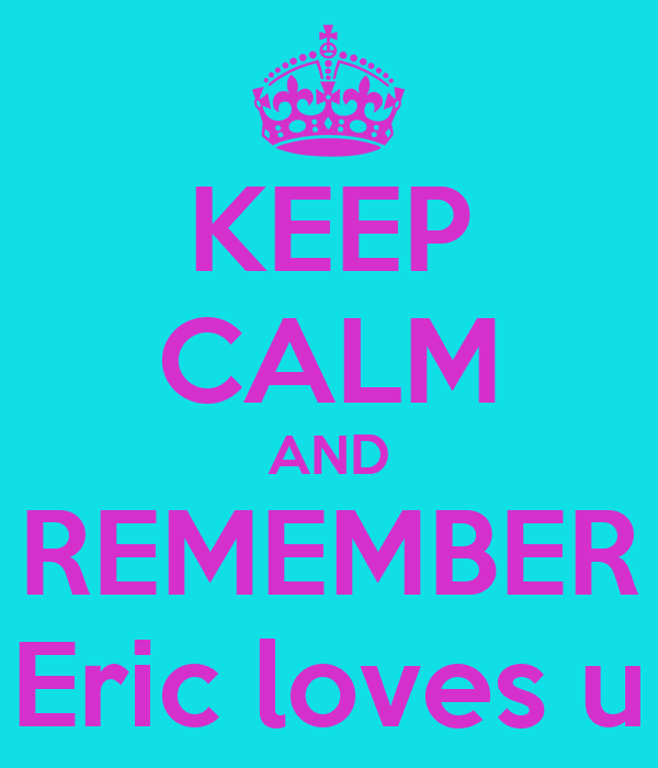 KEEP CALM AND REMEMBER Eric loves u