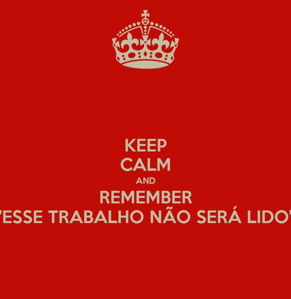 """KEEP CALM AND REMEMBER """"ESSE TRABALHO NÃO SERÁ LIDO"""""""