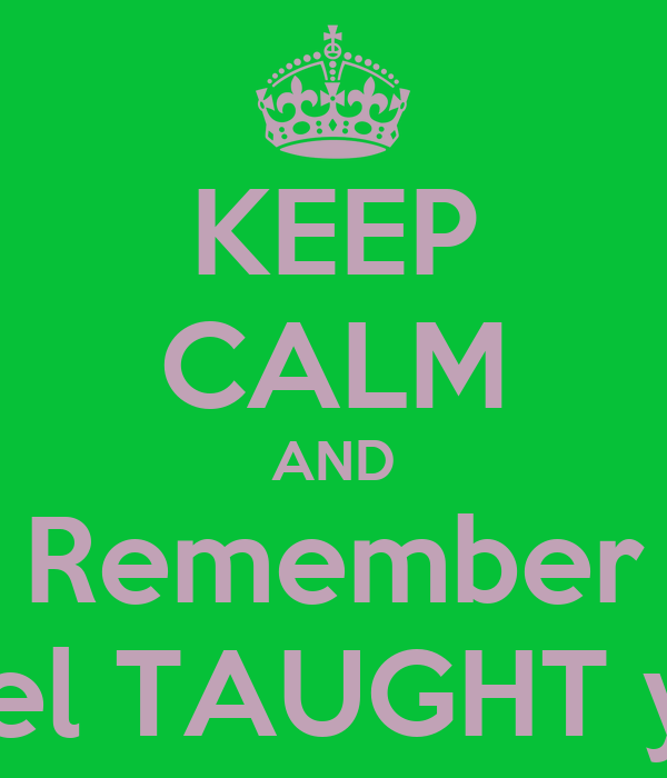 KEEP CALM AND Remember Ethel TAUGHT you!