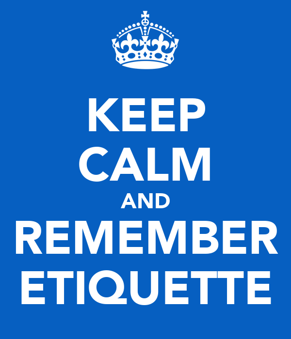 KEEP CALM AND REMEMBER ETIQUETTE
