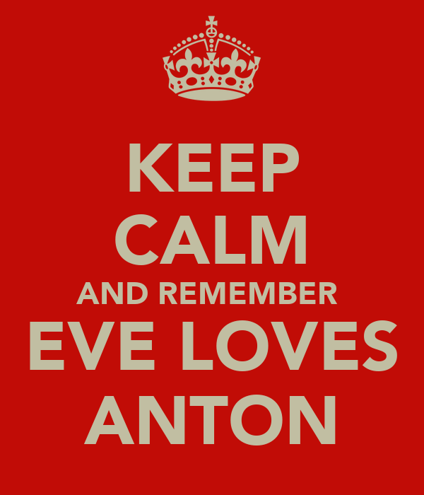 KEEP CALM AND REMEMBER  EVE LOVES ANTON
