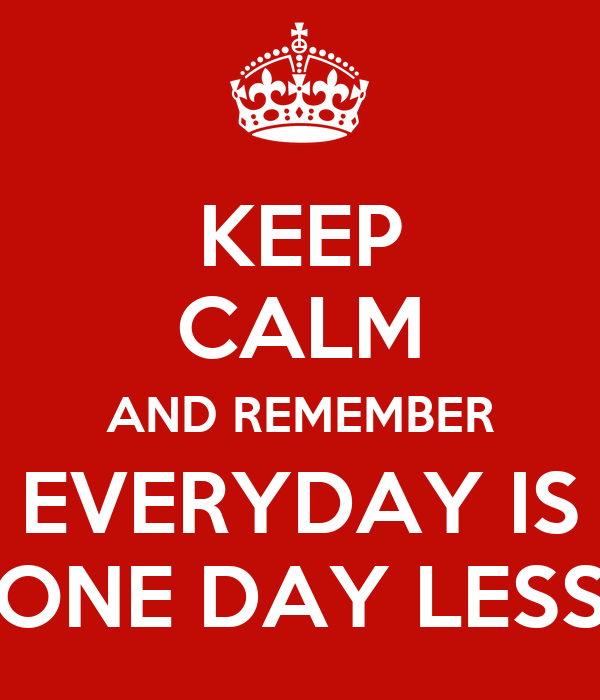 KEEP CALM AND REMEMBER EVERYDAY IS ONE DAY LESS