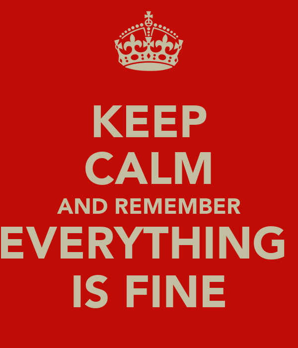KEEP CALM AND REMEMBER EVERYTHING  IS FINE