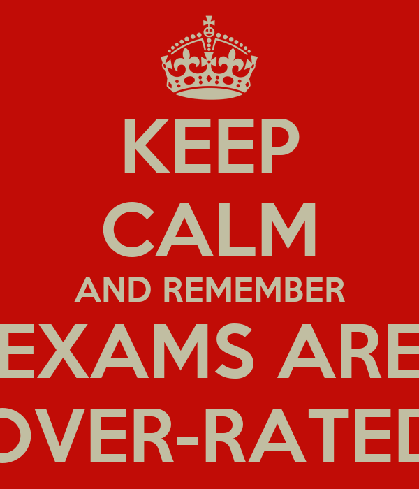 KEEP CALM AND REMEMBER EXAMS ARE OVER-RATED
