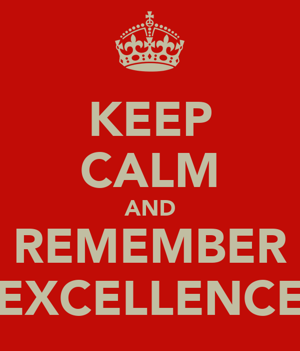 KEEP CALM AND REMEMBER EXCELLENCE