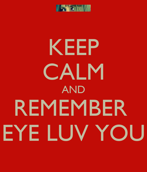 KEEP CALM AND REMEMBER  EYE LUV YOU