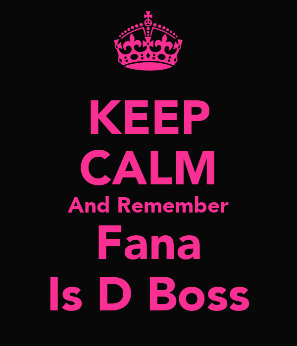 KEEP CALM And Remember Fana Is D Boss