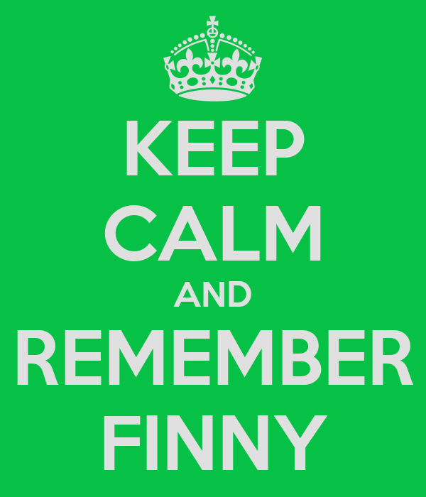 KEEP CALM AND REMEMBER FINNY