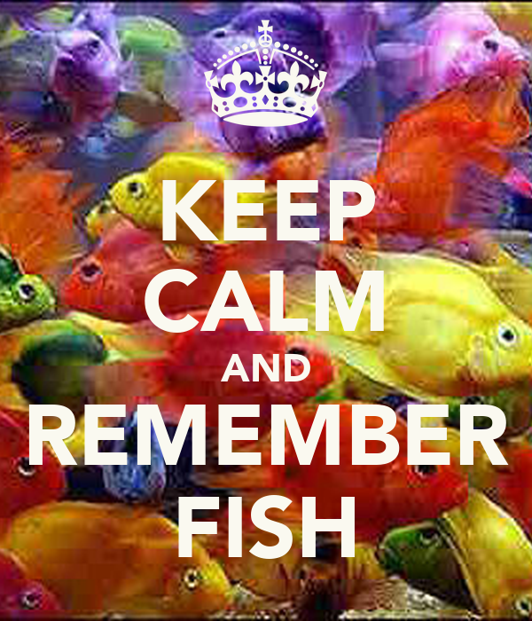 KEEP CALM AND REMEMBER FISH
