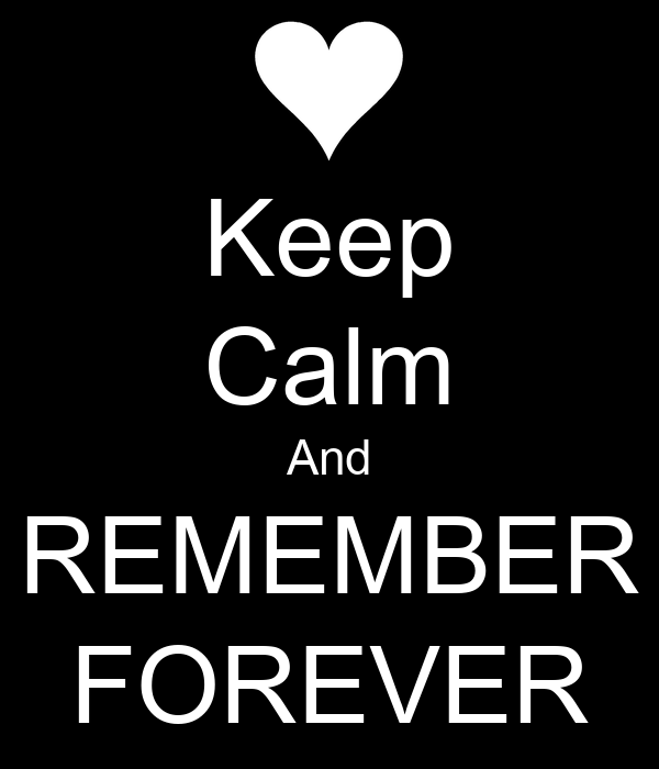 Keep Calm And REMEMBER FOREVER