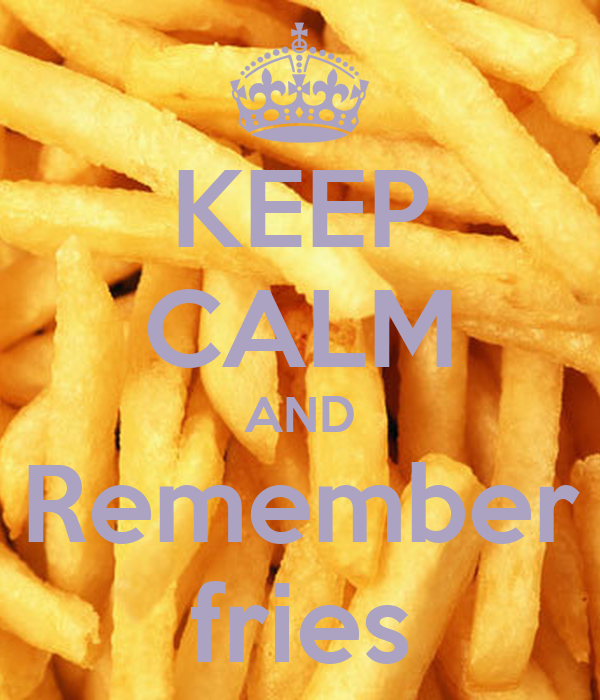 KEEP CALM AND Remember fries