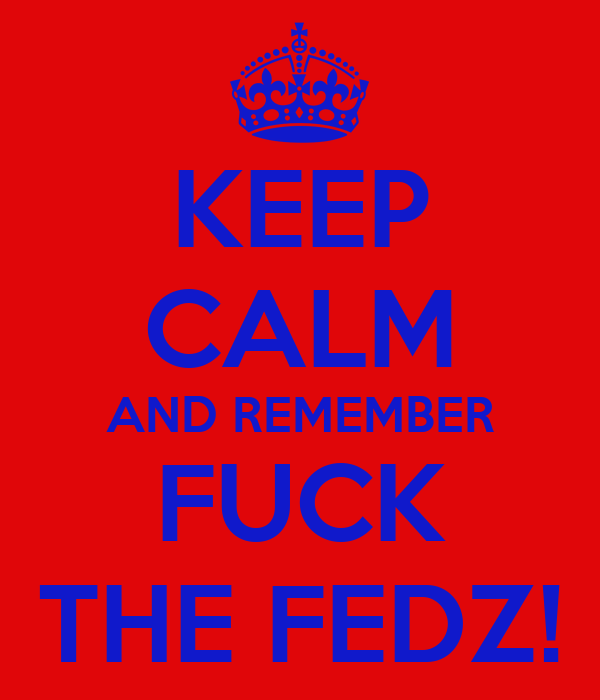 KEEP CALM AND REMEMBER FUCK THE FEDZ!