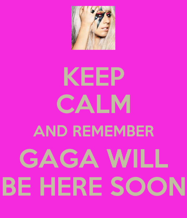 KEEP CALM AND REMEMBER GAGA WILL BE HERE SOON