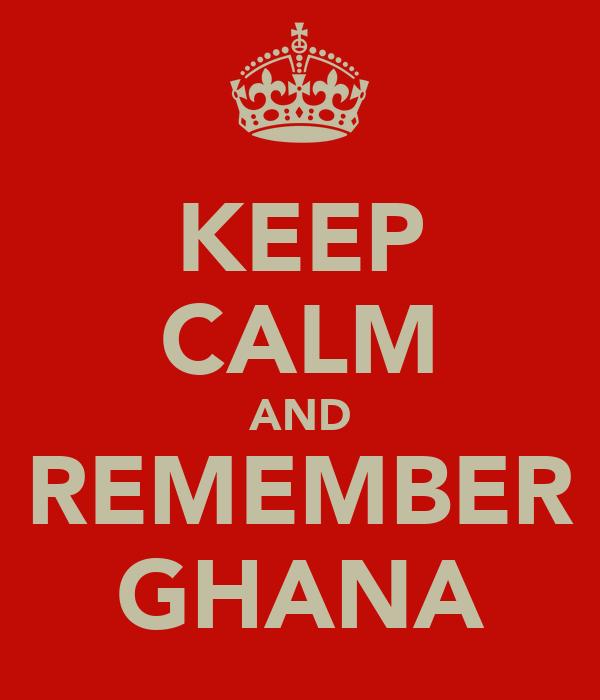 KEEP CALM AND REMEMBER GHANA