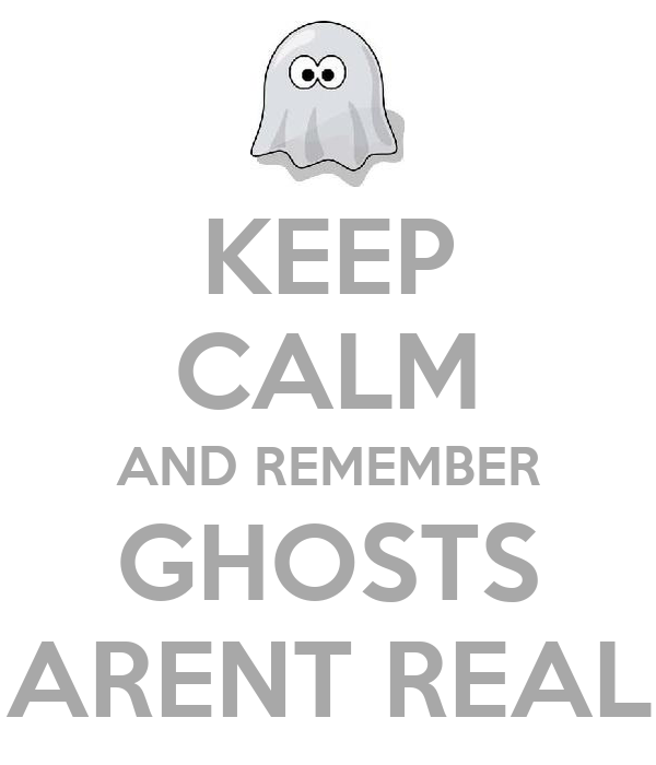 KEEP CALM AND REMEMBER GHOSTS ARENT REAL