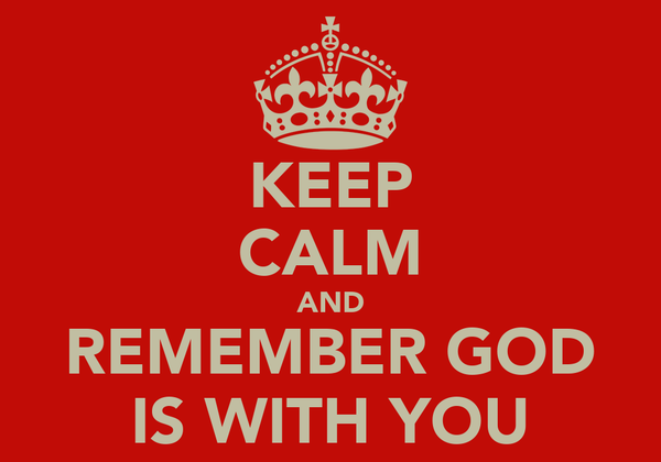 KEEP CALM AND REMEMBER GOD IS WITH YOU