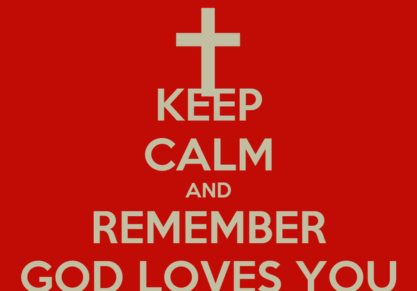 KEEP CALM AND REMEMBER GOD LOVES YOU