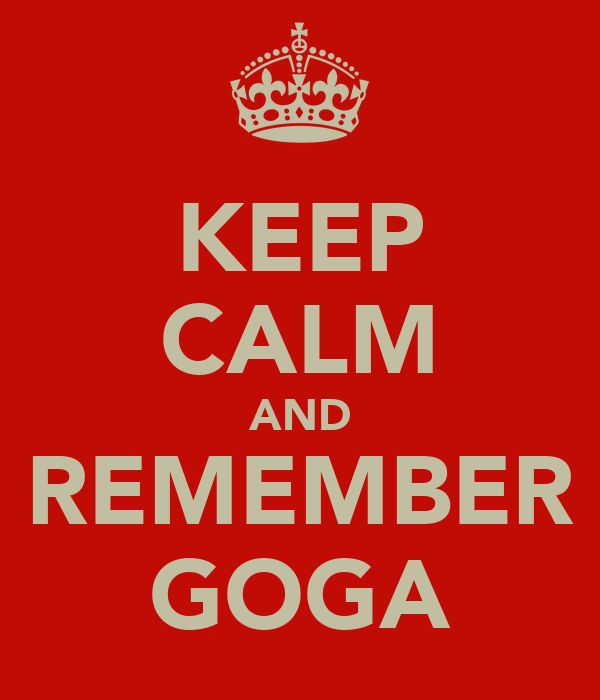 KEEP CALM AND REMEMBER GOGA