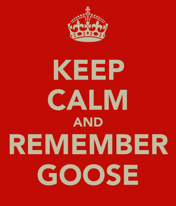 KEEP CALM AND REMEMBER GOOSE