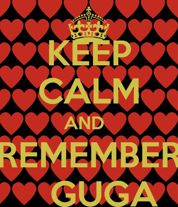 KEEP CALM AND   REMEMBER     GUGA