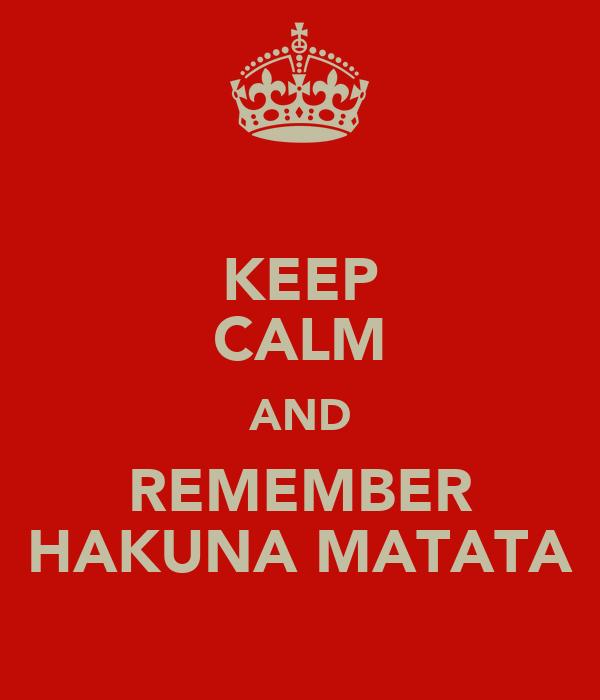 KEEP CALM AND REMEMBER HAKUNA MATATA