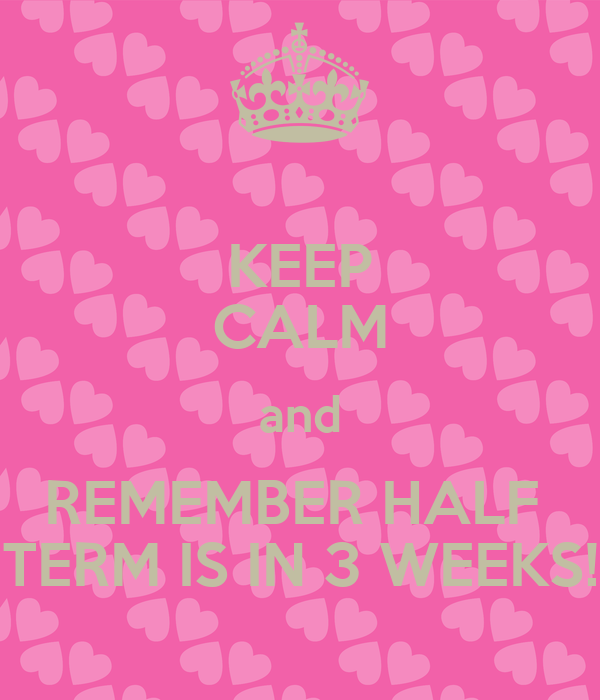 KEEP CALM and REMEMBER HALF  TERM IS IN 3 WEEKS!