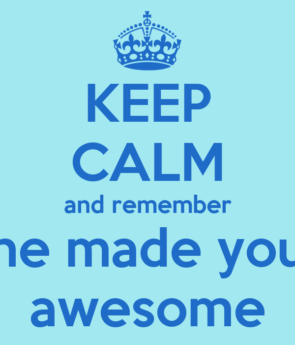 KEEP CALM and remember he made you awesome