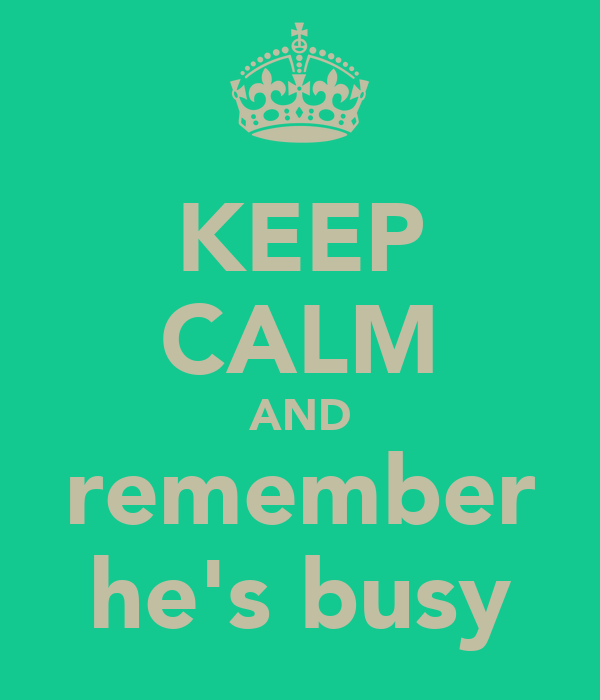 KEEP CALM AND remember he's busy