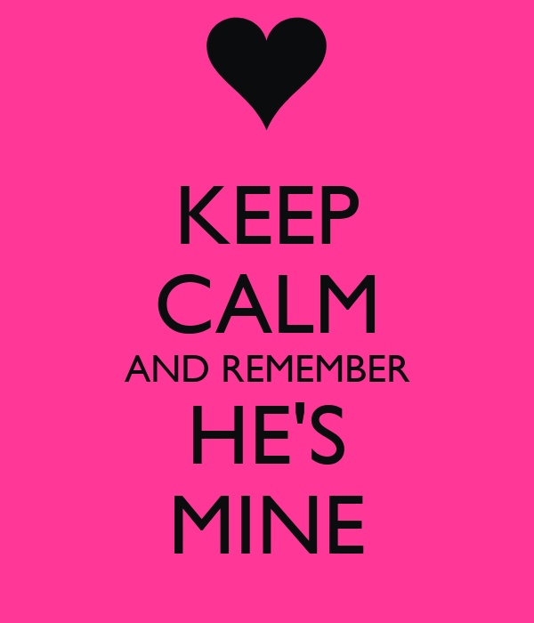 KEEP CALM AND REMEMBER HE'S MINE