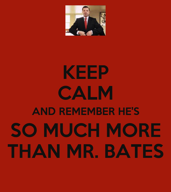 KEEP CALM AND REMEMBER HE'S SO MUCH MORE THAN MR. BATES