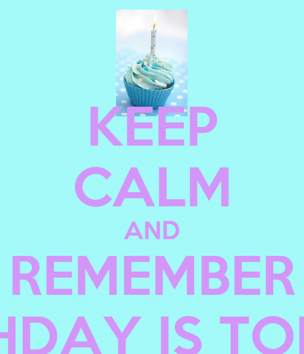 KEEP CALM AND REMEMBER HER BIRTHDAY IS TOMORROW